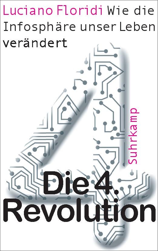"""Luciano Floridi: """"Die 4. Revolution: Wie die Infosphäre unser Leben verändert"""", Suhrkamp 2015"""