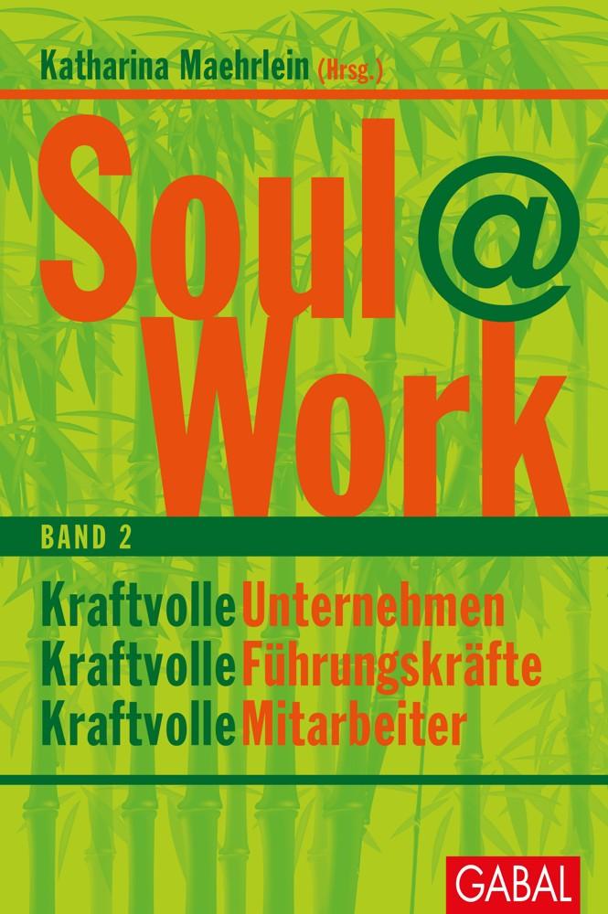 Soul@Work. Band 2. Kraftvolle Unternehmen, kraftvolle Führungskräfte, kraftvolle Mitarbeiter