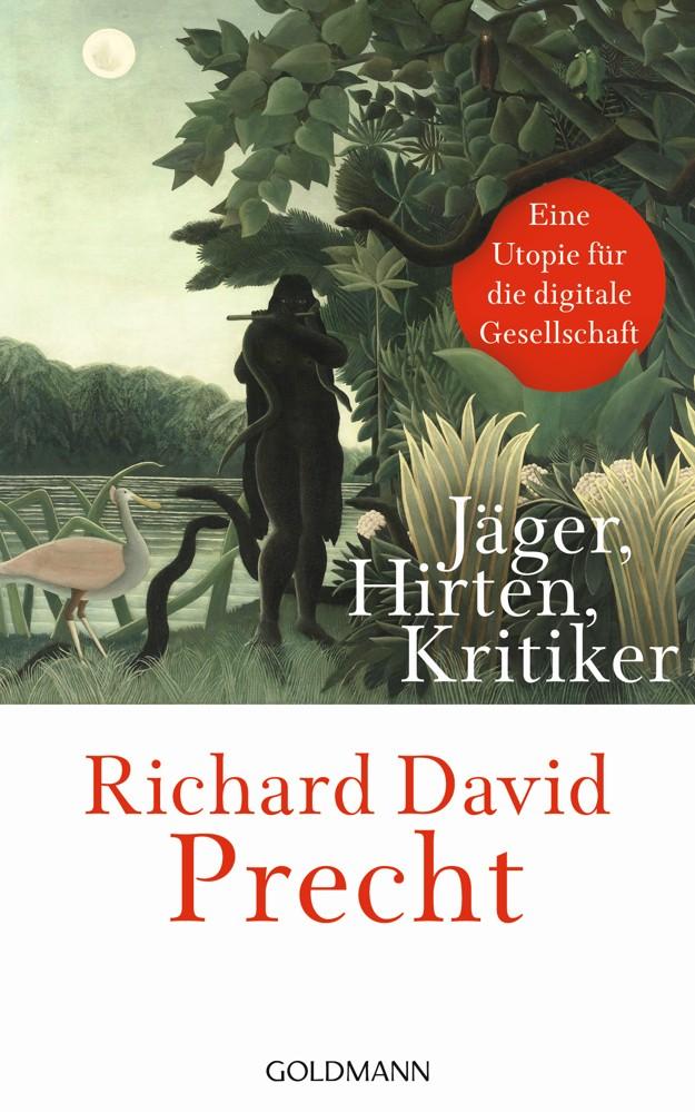 Richard David Precht: Jäger, Hirten, Kritiker. Eine Utopie für die digitale Gesellschaft