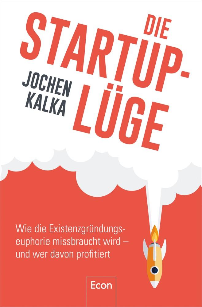 """Jochen Kalka: """"Die Startup-Lüge. Wie die Existenzgründungseuphorie missbraucht wird – und wer davon profitiert"""""""