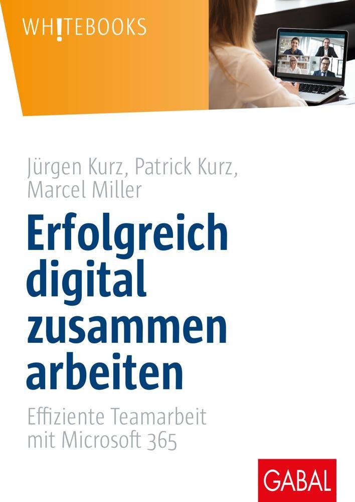 Erfolgreich digital zusammen arbeiten: Effiziente Teamarbeit mit Microsoft 365 von Jürgen Kurz, Patrick Kurz, Marcel Miller.