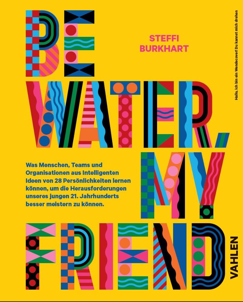 """""""Be water, my friend: Wie Menschen, Teams und Organisationen von den Eigenschaften des Wassers lernen können, um die Herausforderungen des 21. Jahrhunderts zu meistern"""", Steffi Burkhart (Hg.), Vahlen Verlag 2021, 200 S., 39,80 €."""