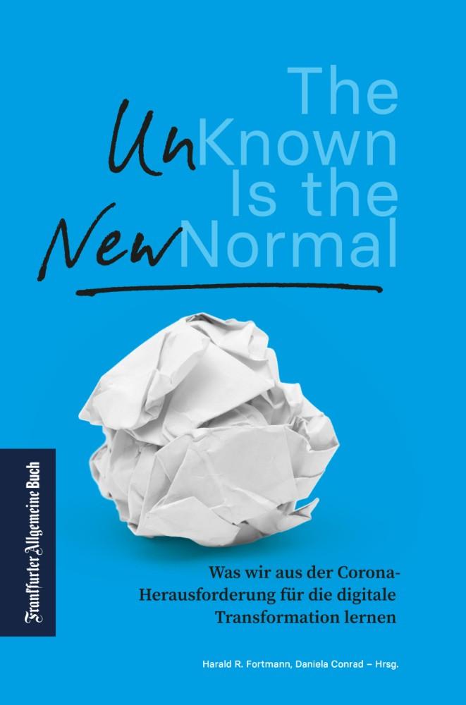 Harald R. Fortmann, Daniela Conrad (Hrsg.): The Unknown is the New Normal: Was wir aus der Corona-Herausforderung für die digitale Transformation lernen, Frankfurter Allgemeine Buch, 372 Seiten, 25 €